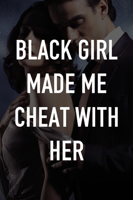 Black Girl Made Me Cheat With Her