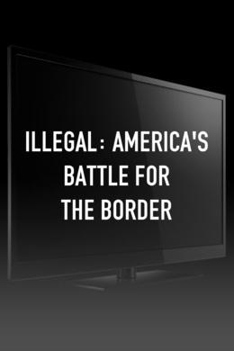 Illegal: America's Battle for the Border