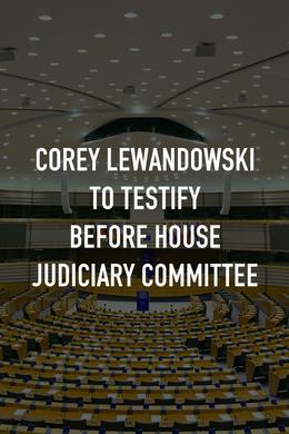 Corey Lewandowski to Testify Before House Judiciary Committee