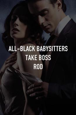 All-Black Babysitters Take Boss Rod