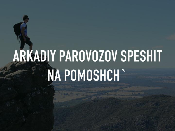 Arkadiy Parovozov speshit na pomoshch`