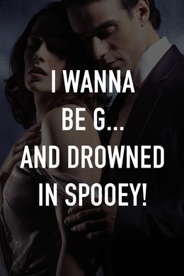 I Wanna Be G... and Drowned in Spooey!
